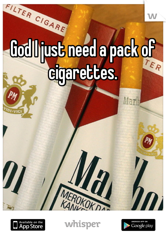 God I just need a pack of cigarettes.