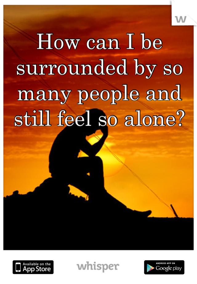 How can I be surrounded by so many people and still feel so alone?