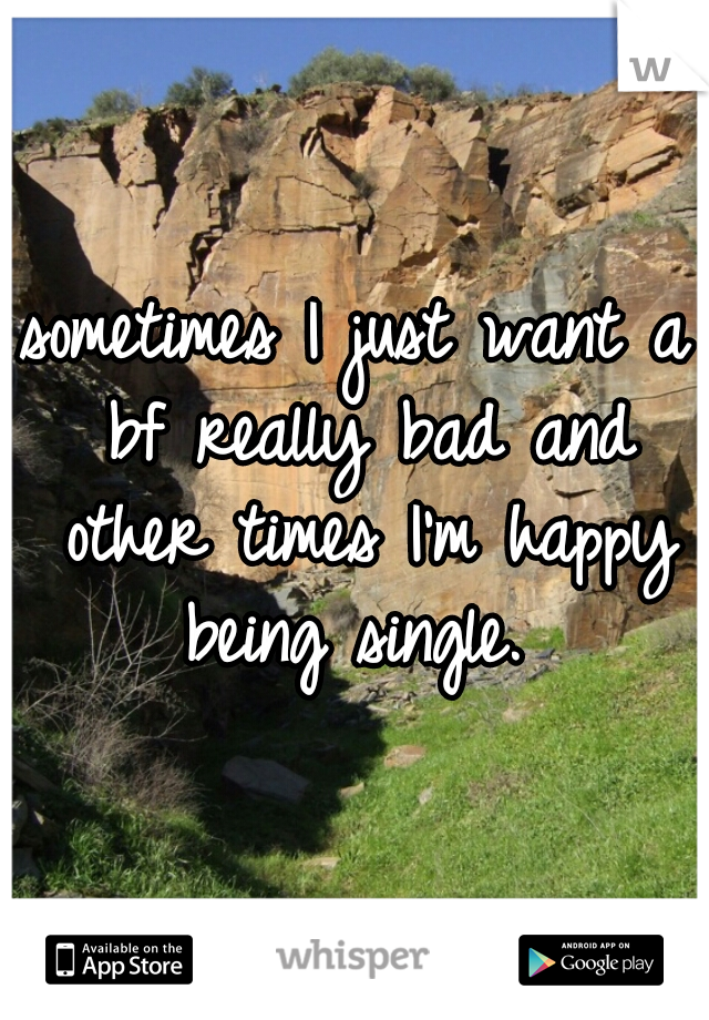 sometimes I just want a bf really bad and other times I'm happy being single.