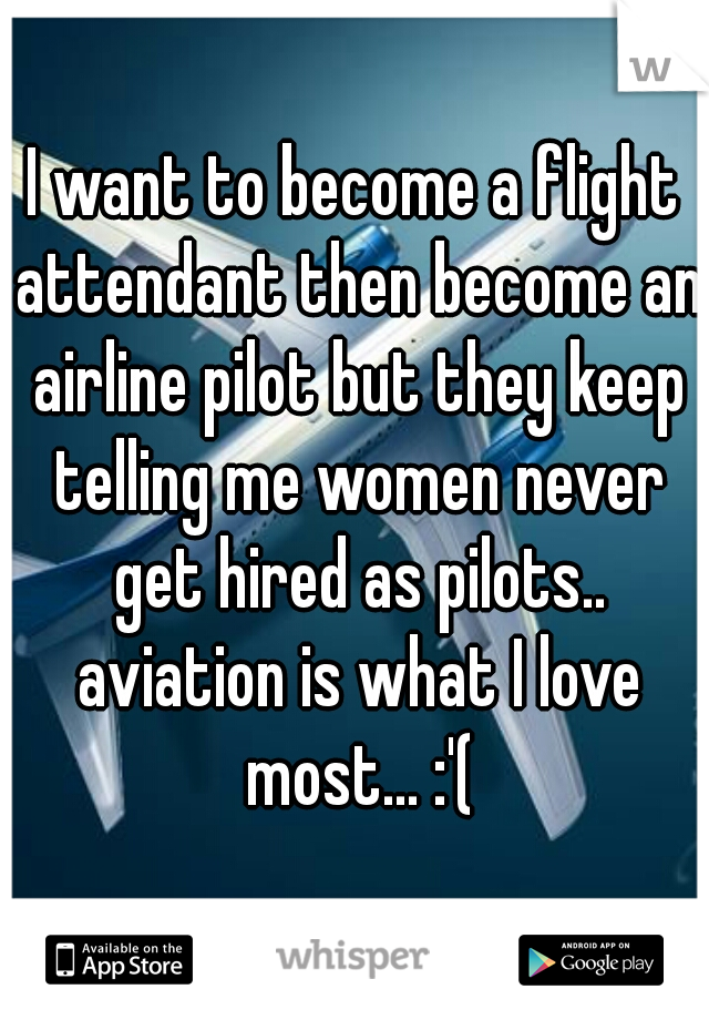 I want to become a flight attendant then become an airline pilot but they keep telling me women never get hired as pilots.. aviation is what I love most... :'(