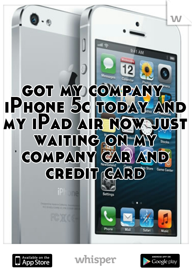 got my company iPhone 5c today and my iPad air now just waiting on my company car and credit card