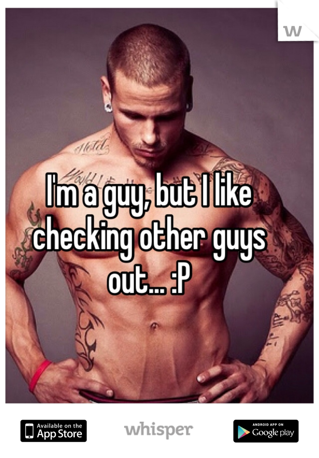 I'm a guy, but I like checking other guys out... :P