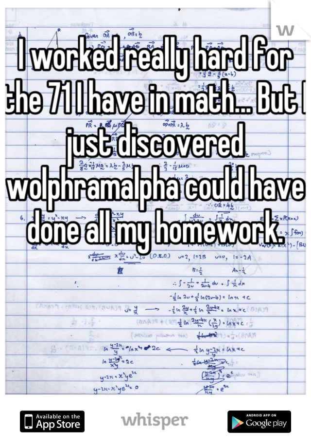 I worked really hard for the 71 I have in math... But I just discovered wolphramalpha could have done all my homework.