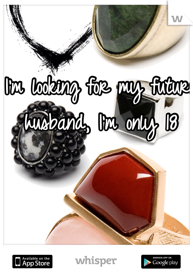 I'm looking for my future husband, I'm only 18
