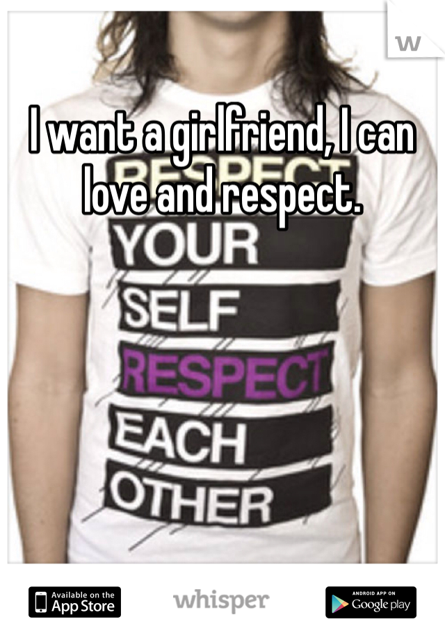 I want a girlfriend, I can love and respect.