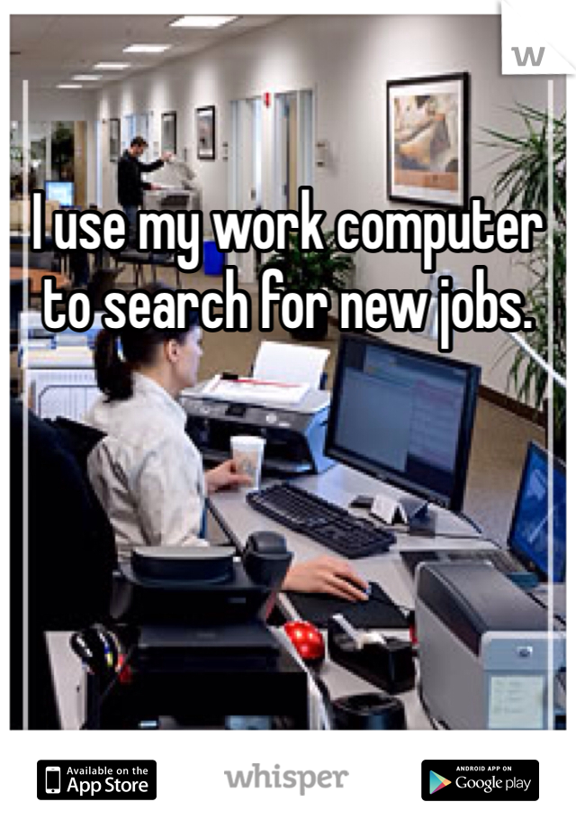 I use my work computer to search for new jobs.