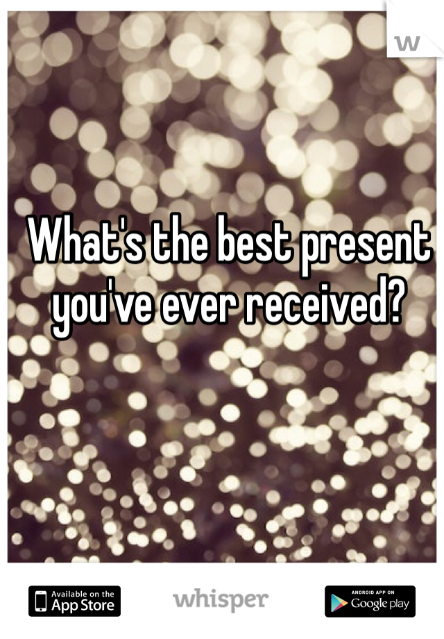 What's the best present you've ever received?