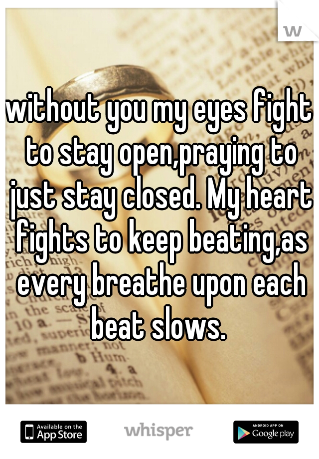 without you my eyes fight to stay open,praying to just stay closed. My heart fights to keep beating,as every breathe upon each beat slows.