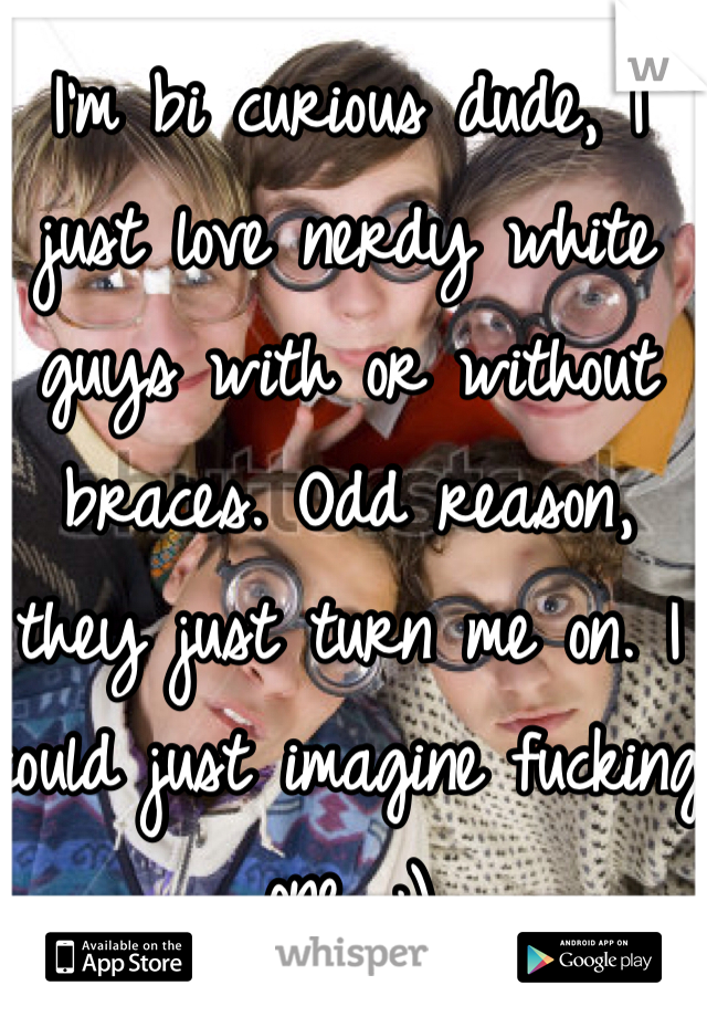 I'm bi curious dude, I just love nerdy white guys with or without braces. Odd reason, they just turn me on. I could just imagine fucking one. ;)