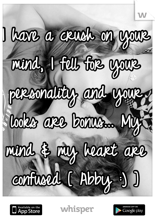 I have a crush on your mind, I fell for your personality and your looks are bonus... My mind & my heart are confused [ Abby :) ]