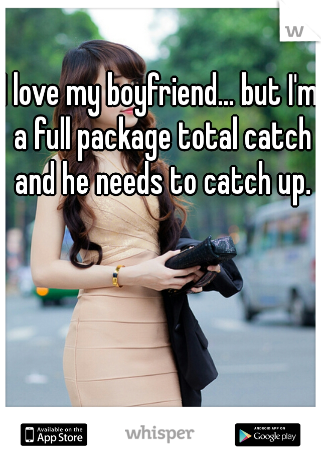 I love my boyfriend... but I'm a full package total catch and he needs to catch up.