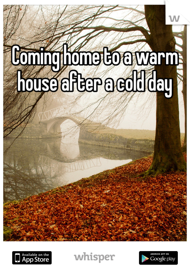 Coming home to a warm house after a cold day
