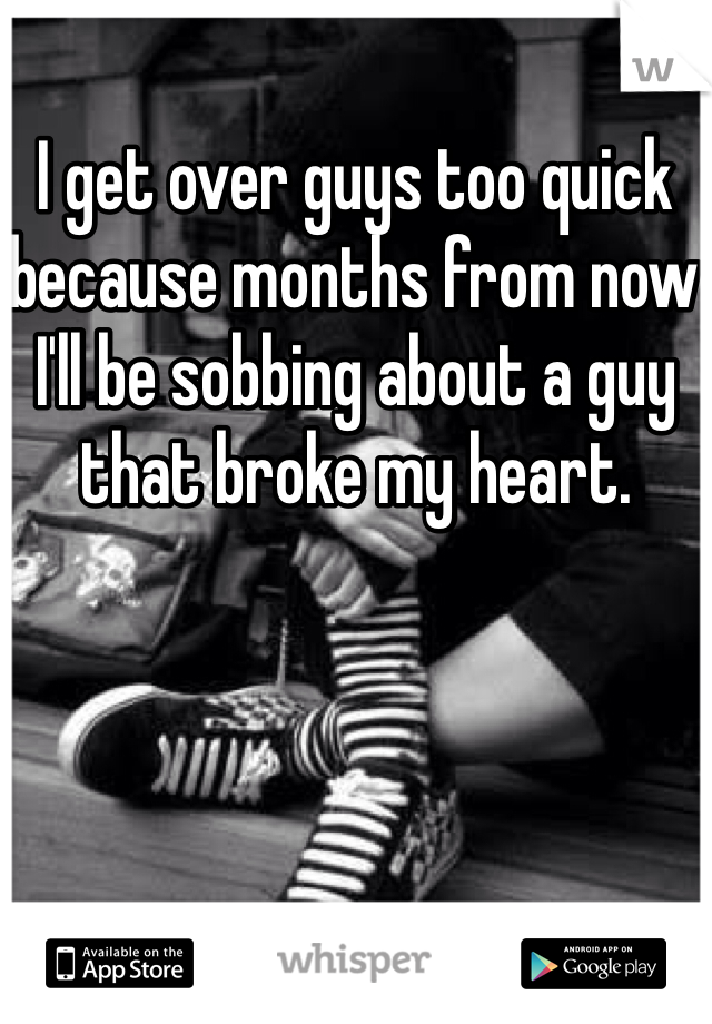 I get over guys too quick because months from now I'll be sobbing about a guy that broke my heart.
