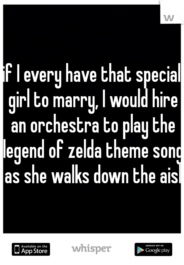 if I every have that special girl to marry, I would hire an orchestra to play the legend of zelda theme song as she walks down the aisle