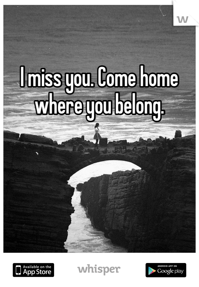 I miss you. Come home where you belong.