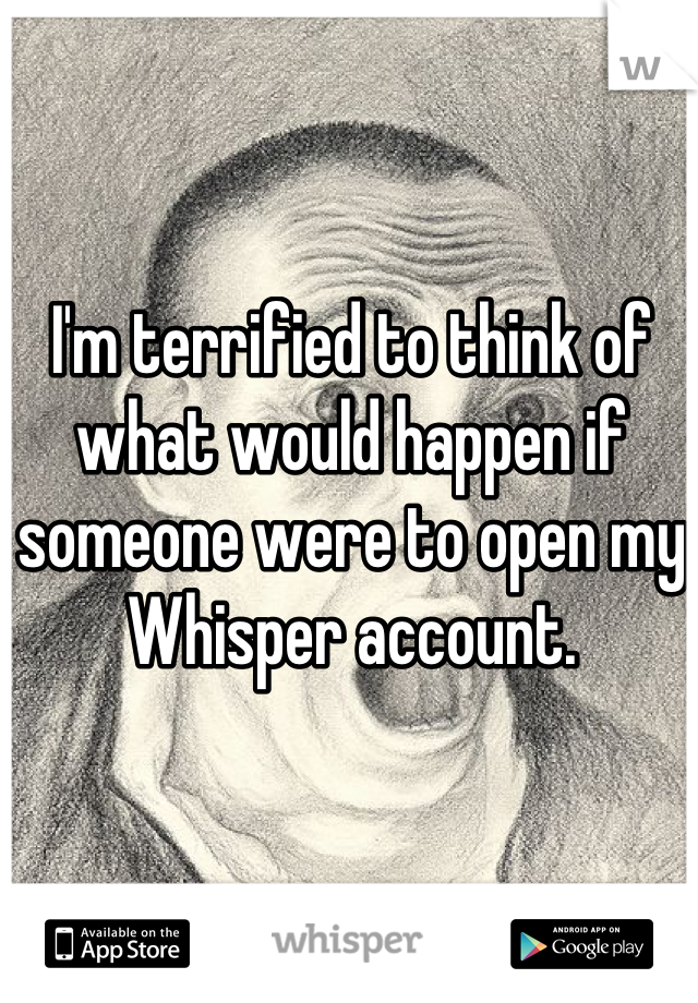 I'm terrified to think of what would happen if someone were to open my Whisper account.