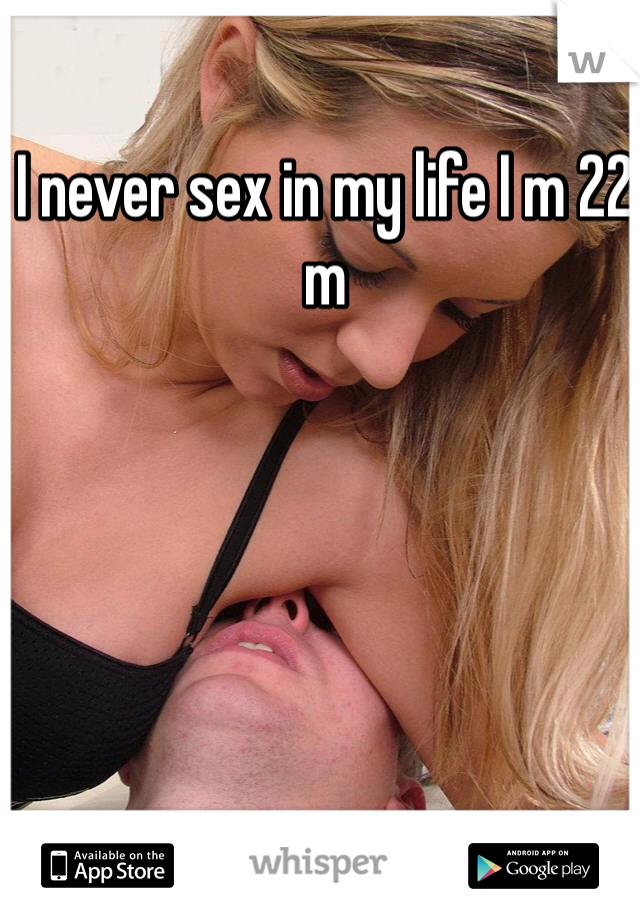 I never sex in my life I m 22 m
