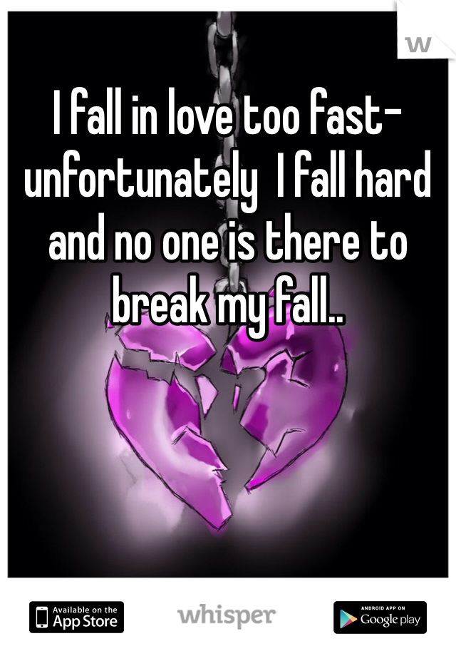 I fall in love too fast- unfortunately  I fall hard and no one is there to break my fall..