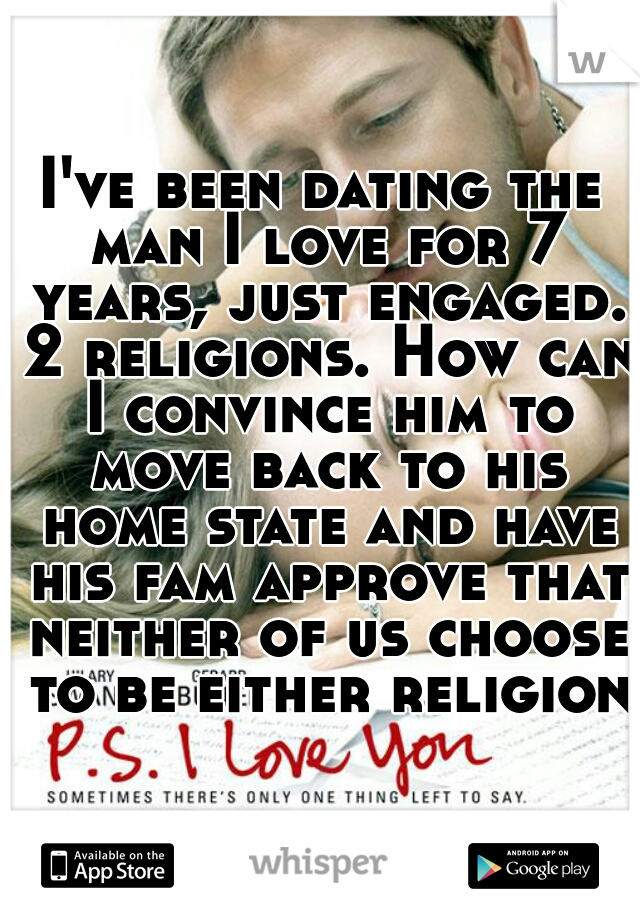 I've been dating the man I love for 7 years, just engaged. 2 religions. How can I convince him to move back to his home state and have his fam approve that neither of us choose to be either religion?
