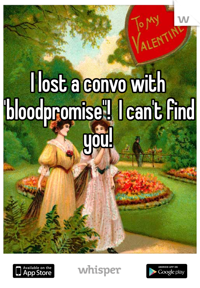 "I lost a convo with ""bloodpromise""!  I can't find you!"