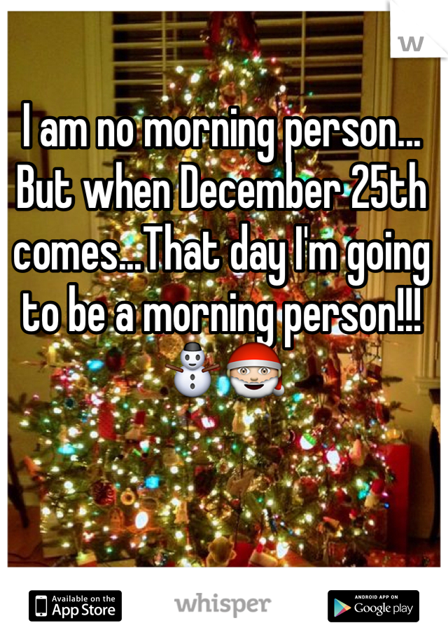 I am no morning person... But when December 25th comes...That day I'm going to be a morning person!!!⛄️🎅