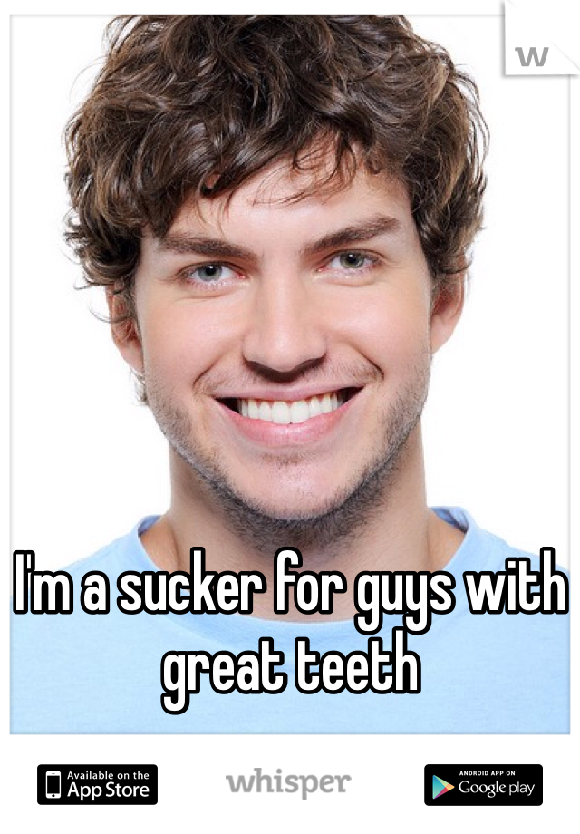 I'm a sucker for guys with great teeth