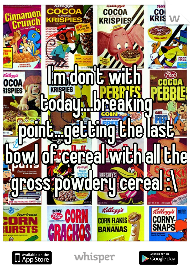 I'm don't with today....breaking point...getting the last bowl of cereal with all the gross powdery cereal :\