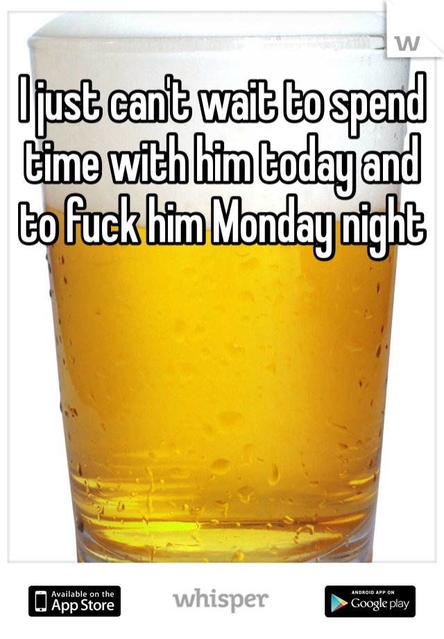I just can't wait to spend time with him today and to fuck him Monday night