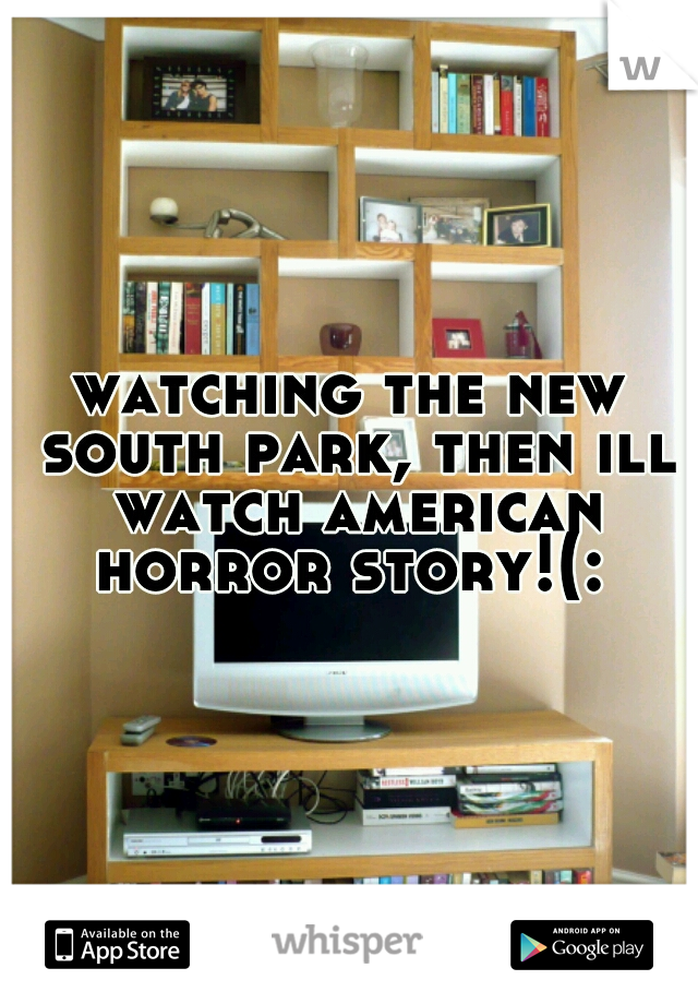 watching the new south park, then ill watch american horror story!(: