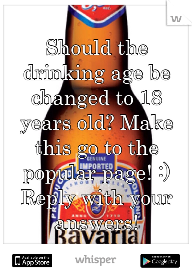 Should the drinking age be changed to 18 years old? Make this go to the popular page! :) Reply with your answers!