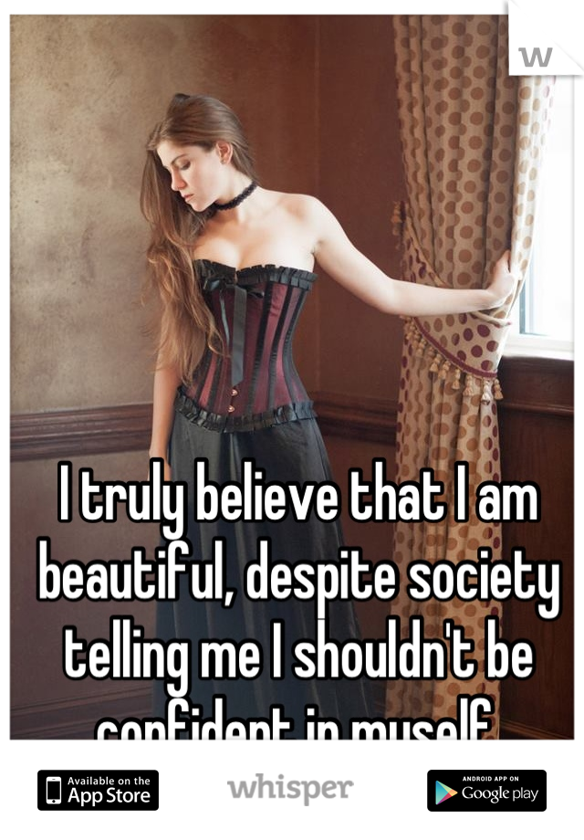 I truly believe that I am beautiful, despite society telling me I shouldn't be confident in myself.