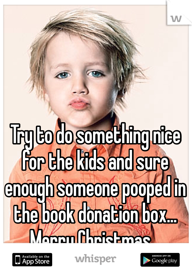 Try to do something nice for the kids and sure enough someone pooped in the book donation box... Merry Christmas...