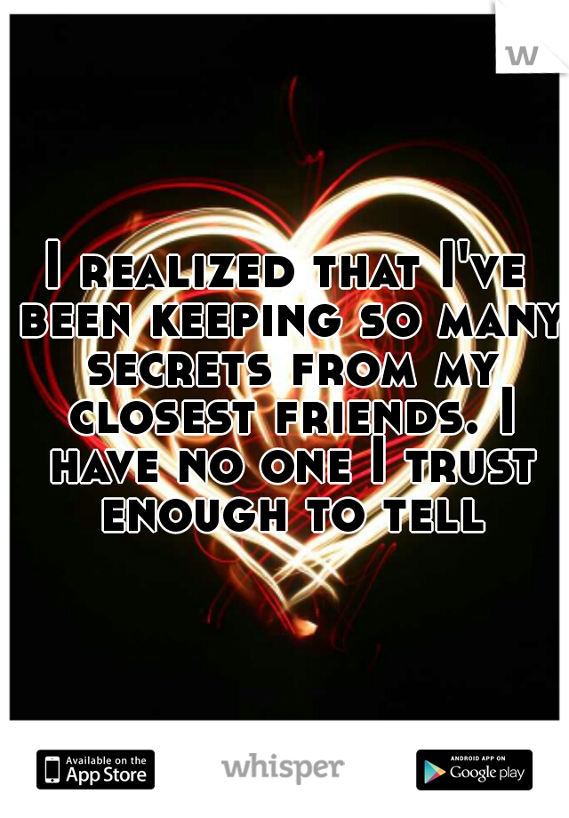 I realized that I've been keeping so many secrets from my closest friends. I have no one I trust enough to tell