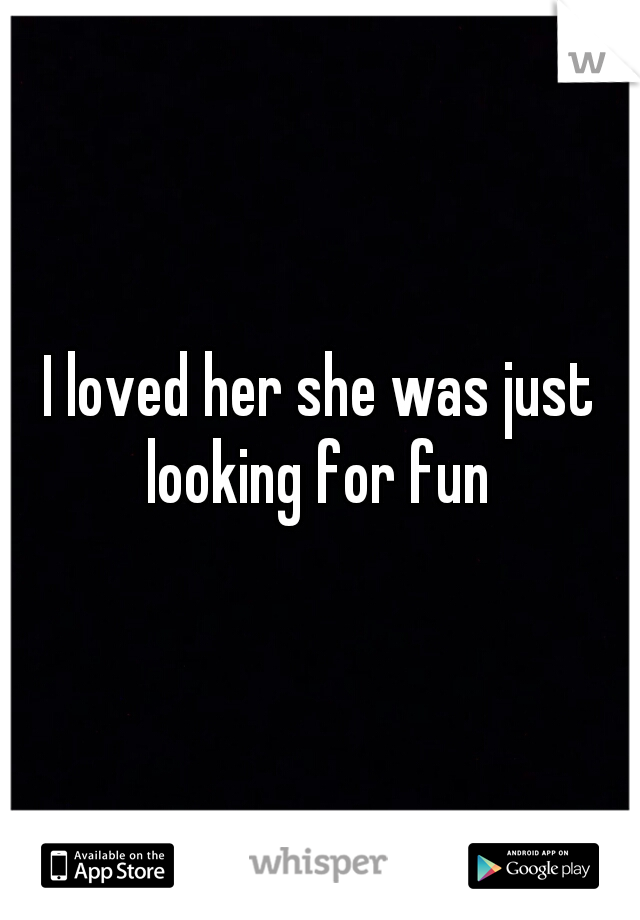 I loved her she was just looking for fun