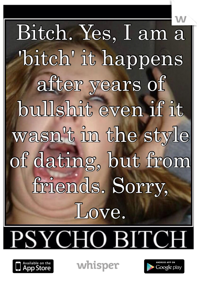 Bitch. Yes, I am a 'bitch' it happens after years of bullshit even if it wasn't in the style of dating, but from friends. Sorry, Love.