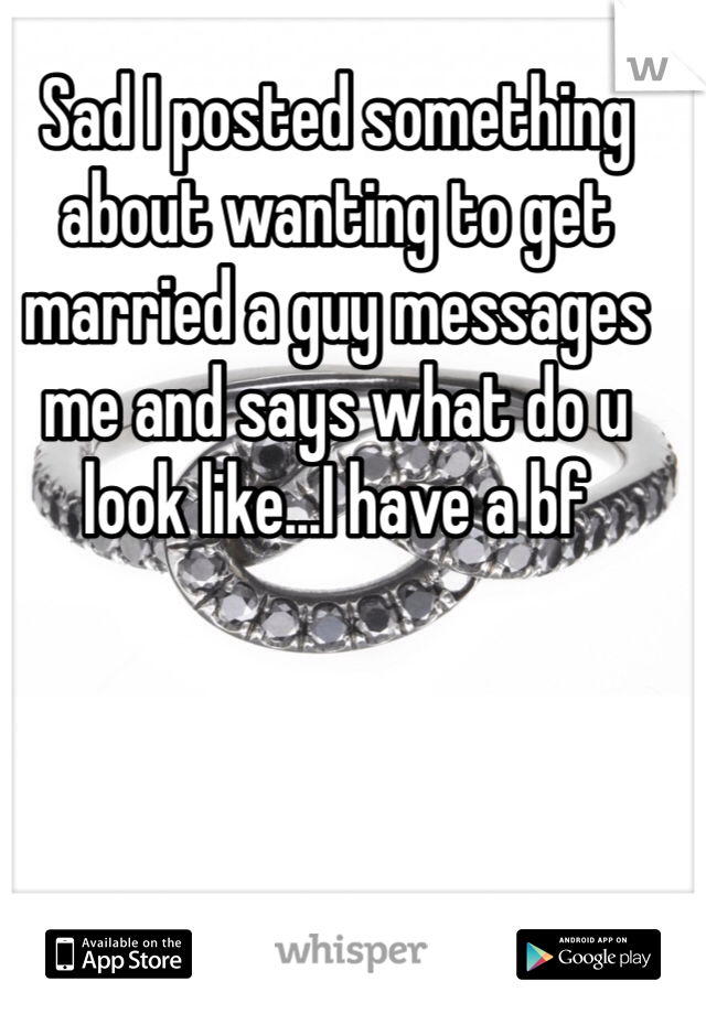 Sad I posted something about wanting to get married a guy messages me and says what do u look like...I have a bf
