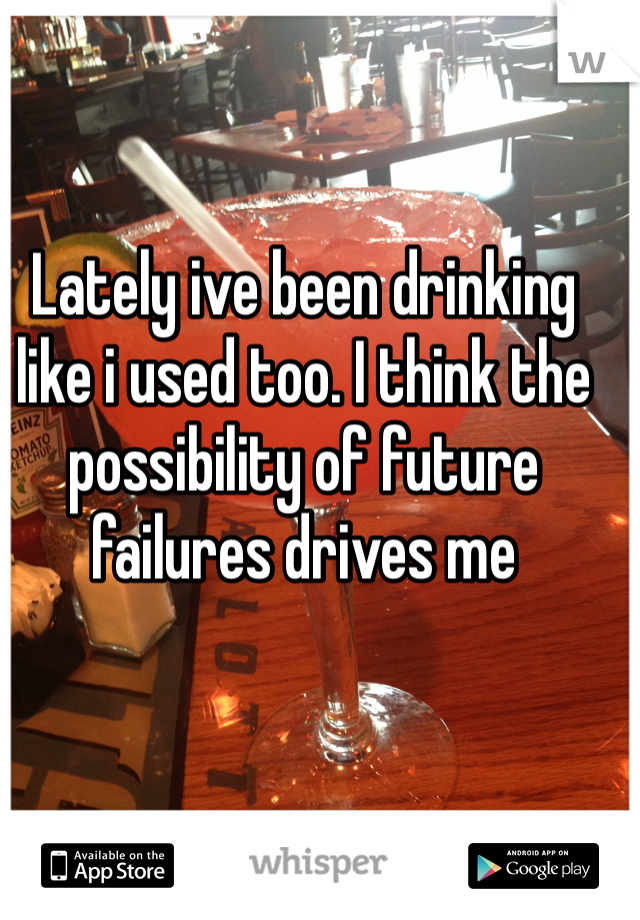 Lately ive been drinking like i used too. I think the possibility of future failures drives me