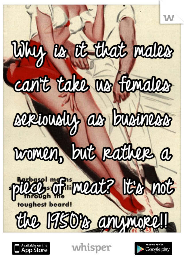 Why is it that males can't take us females seriously as business women, but rather a piece of meat? It's not the 1950's anymore!!