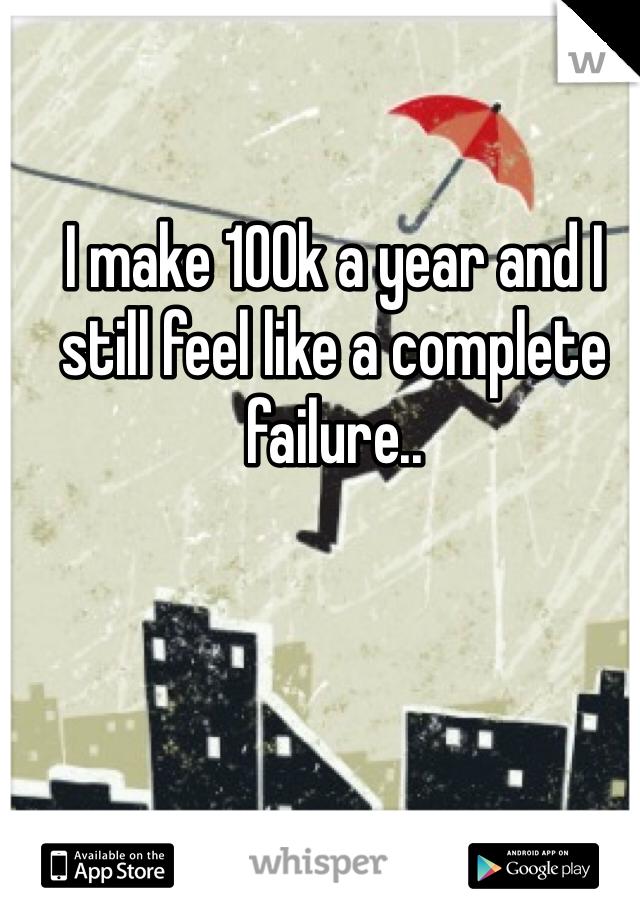I make 100k a year and I still feel like a complete failure..