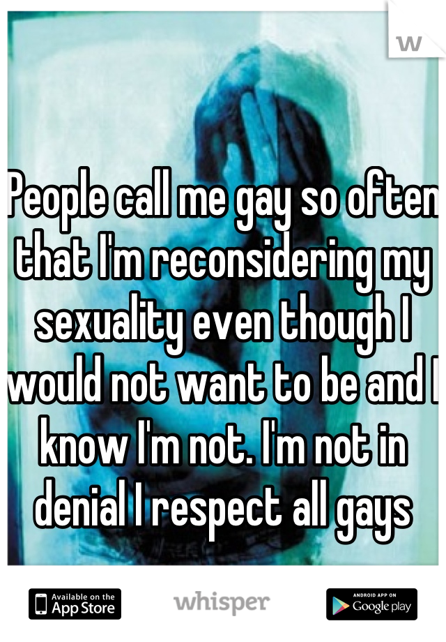 People call me gay so often that I'm reconsidering my sexuality even though I would not want to be and I know I'm not. I'm not in denial I respect all gays