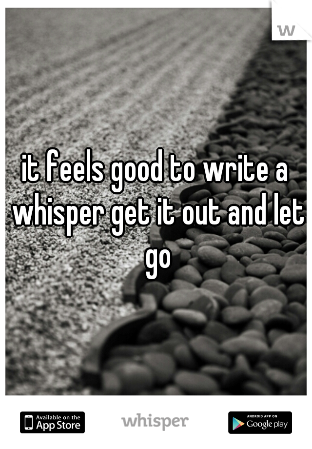 it feels good to write a whisper get it out and let go