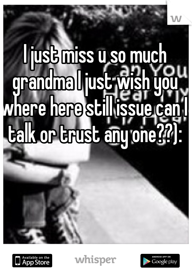 I just miss u so much grandma I just wish you where here still issue can I talk or trust any one??):