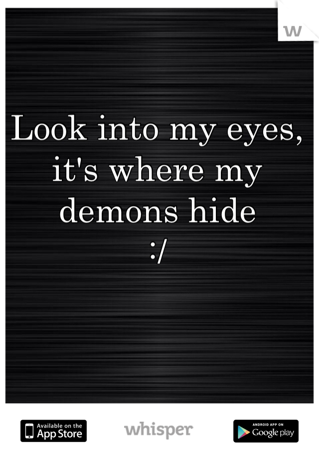 Look into my eyes, it's where my demons hide  :/