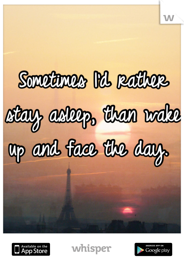 Sometimes I'd rather stay asleep, than wake up and face the day.