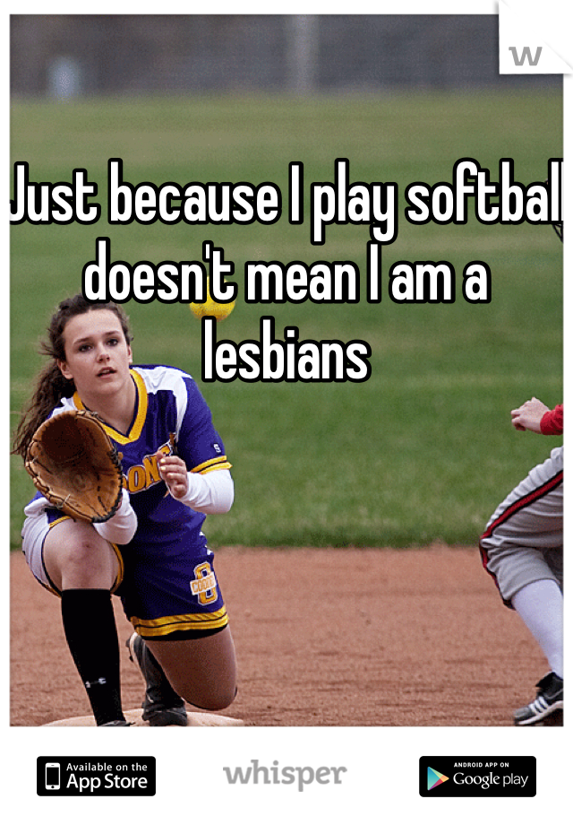 Just because I play softball doesn't mean I am a lesbians