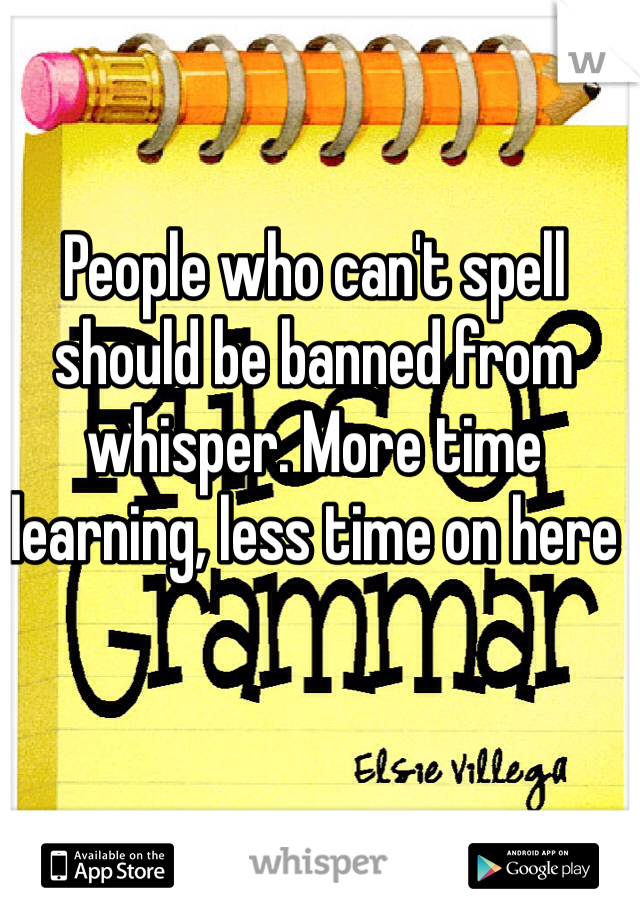 People who can't spell should be banned from whisper. More time learning, less time on here