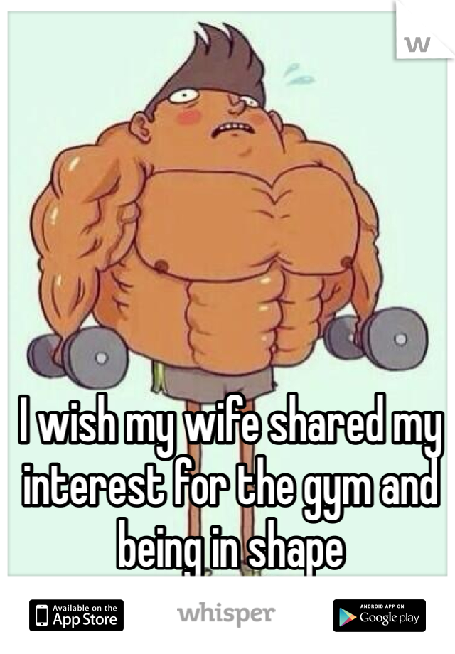 I wish my wife shared my interest for the gym and being in shape