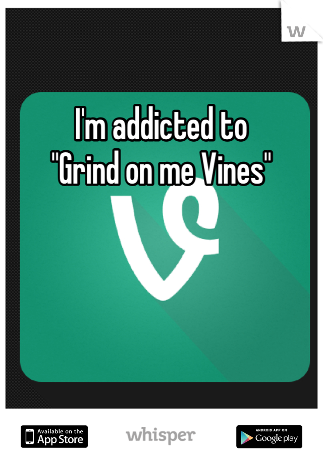 """I'm addicted to  """"Grind on me Vines"""""""