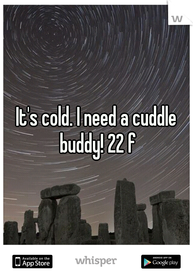 It's cold. I need a cuddle buddy! 22 f