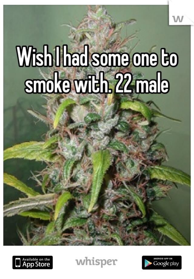Wish I had some one to smoke with. 22 male